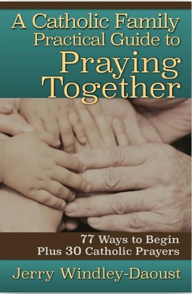 A Catholic Family's Guide to Praying Together: 77 Ways to Begin, Plus 30 Catholic Prayers